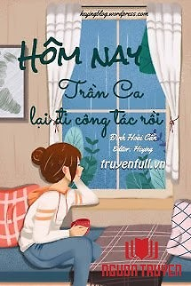 Hôm Nay Trần Ca Lại Đi Công Tác Rồi - Hom Nay Tran Ca Lai Đi Cong Tac Roi