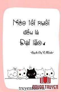 Mèo Tôi Nuôi Đều Là Đại Lão - Meo Toi Nuoi Đeu La Đai Lao