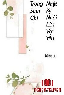 Trọng Sinh Chi Nhật Kí Nuôi Lớn Vợ Yêu - Trong Sinh Chi Nhat Ki Nuoi Lon Vo Yeu